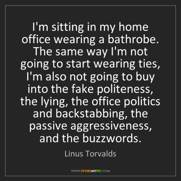 Linus Torvalds: I'm sitting in my home office wearing a bathrobe. The...