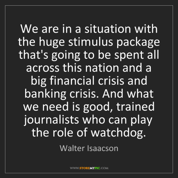 Walter Isaacson: We are in a situation with the huge stimulus package...