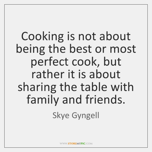 Cooking is not about being the best or most perfect cook, but ...