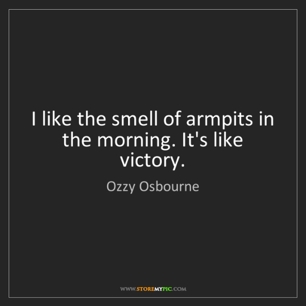 Ozzy Osbourne: I like the smell of armpits in the morning. It's like...