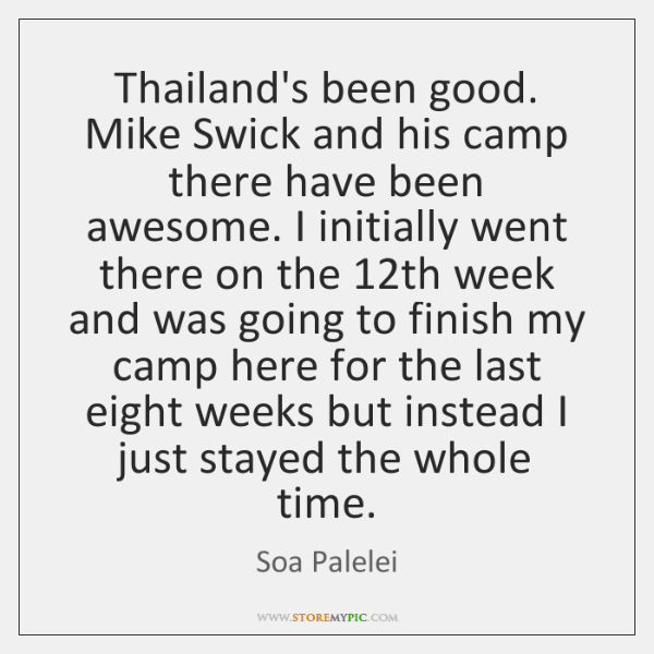 Thailand's been good. Mike Swick and his camp there have been awesome. ...