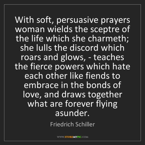 Friedrich Schiller: With soft, persuasive prayers woman wields the sceptre...