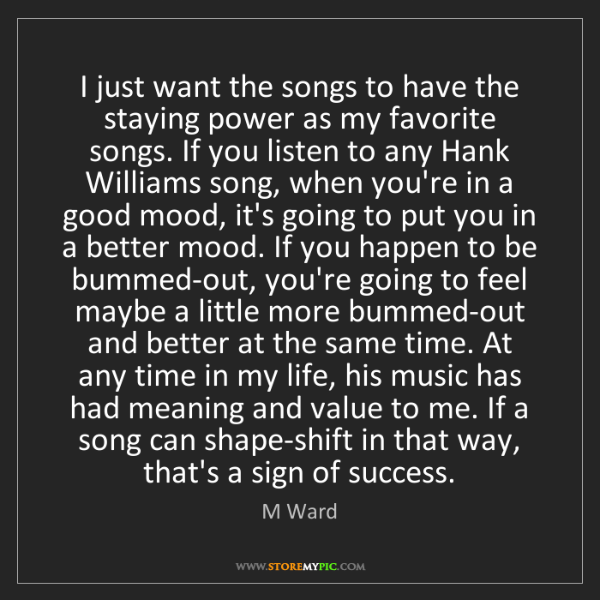 M Ward: I just want the songs to have the staying power as my...