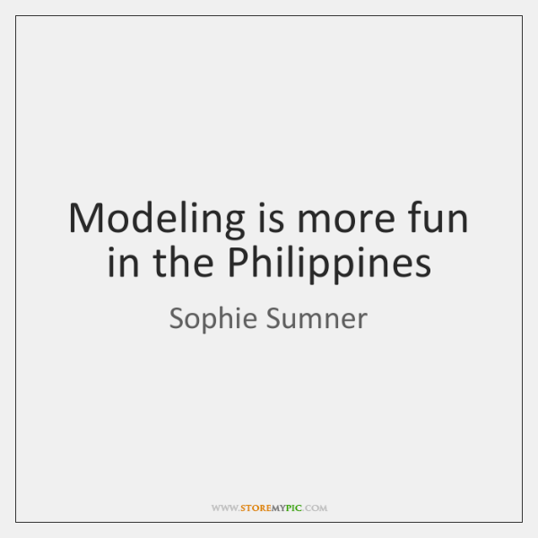 Modeling is more fun in the Philippines