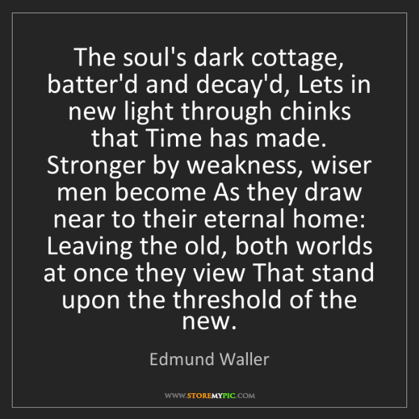 Edmund Waller: The soul's dark cottage, batter'd and decay'd, Lets in...
