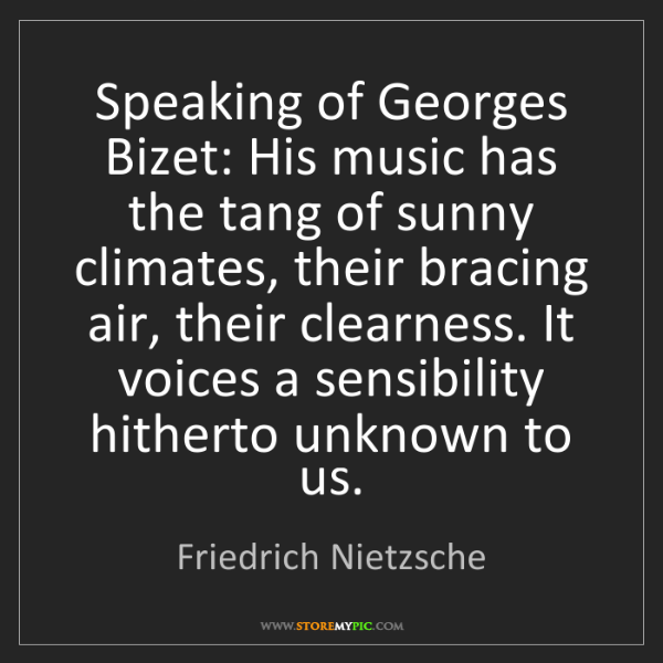 Friedrich Nietzsche: Speaking of Georges Bizet: His music has the tang of...