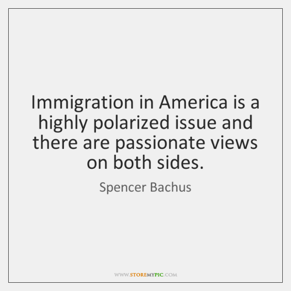 Immigration in America is a highly polarized issue and there are passionate ...