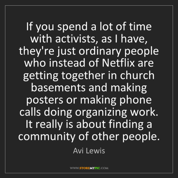 Avi Lewis: If you spend a lot of time with activists, as I have,...