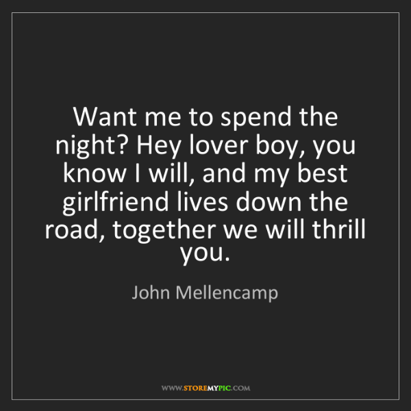 John Mellencamp: Want me to spend the night? Hey lover boy, you know I...
