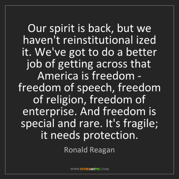 Ronald Reagan: Our spirit is back, but we haven't reinstitutional ized...