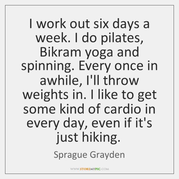 I work out six days a week. I do pilates, Bikram yoga ...