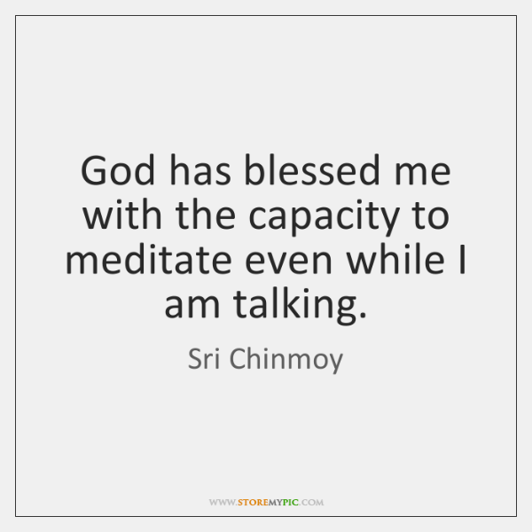 God Has Blessed Me With The Capacity To Meditate Even While I