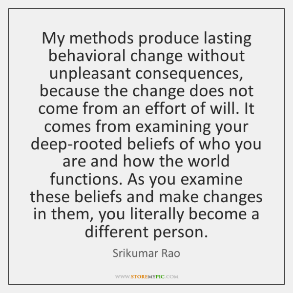 My methods produce lasting behavioral change without unpleasant consequences, because the change ...
