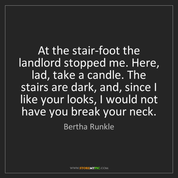 Bertha Runkle: At the stair-foot the landlord stopped me. Here, lad,...