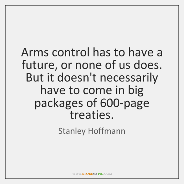 Arms control has to have a future, or none of us does. ...