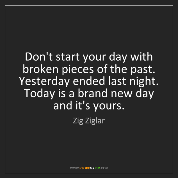 Zig Ziglar: Don't start your day with broken pieces of the past....