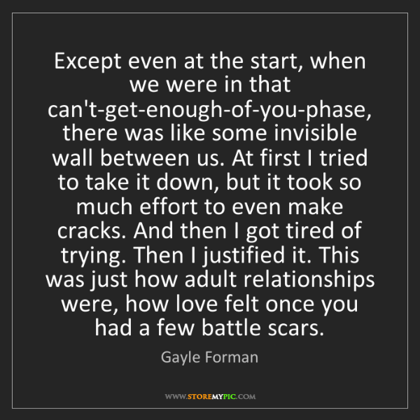 Gayle Forman: Except even at the start, when we were in that can't-get-enough-of-you-phase,...
