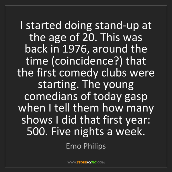 Emo Philips: I started doing stand-up at the age of 20. This was back...