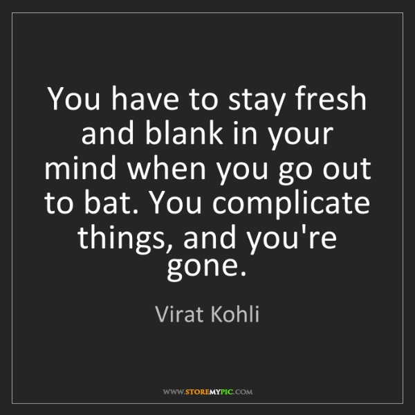 Virat Kohli: You have to stay fresh and blank in your mind when you...