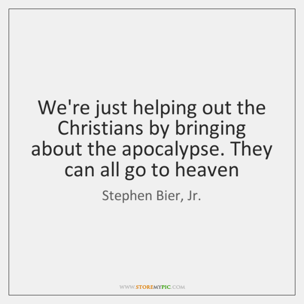 We're just helping out the Christians by bringing about the apocalypse. They ...