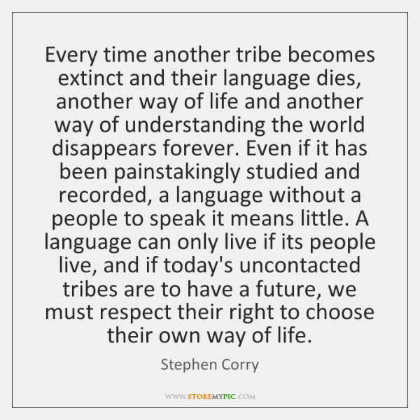 Every time another tribe becomes extinct and their language dies, another way ...