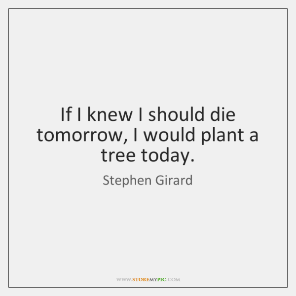 If I knew I should die tomorrow, I would plant a tree ...