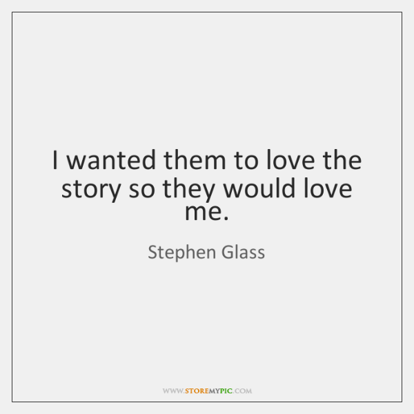 I wanted them to love the story so they would love me.
