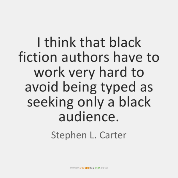 I think that black fiction authors have to work very hard to ...