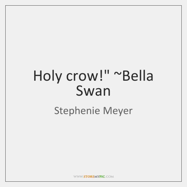 "Holy crow!"" ~Bella Swan"