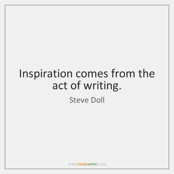 Inspiration comes from the act of writing.