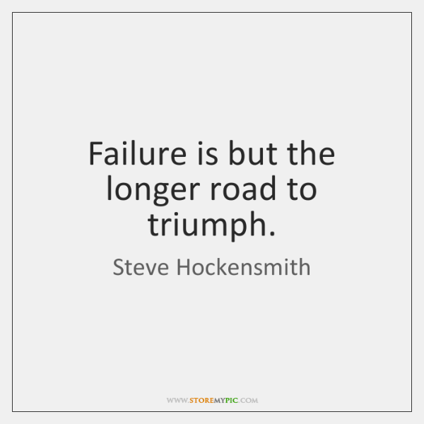 Failure is but the longer road to triumph.