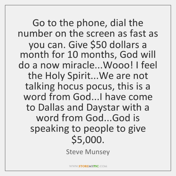 Go to the phone, dial the number on the screen as fast ...