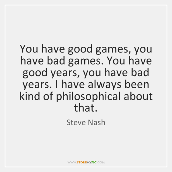 You have good games, you have bad games. You have good years, ...