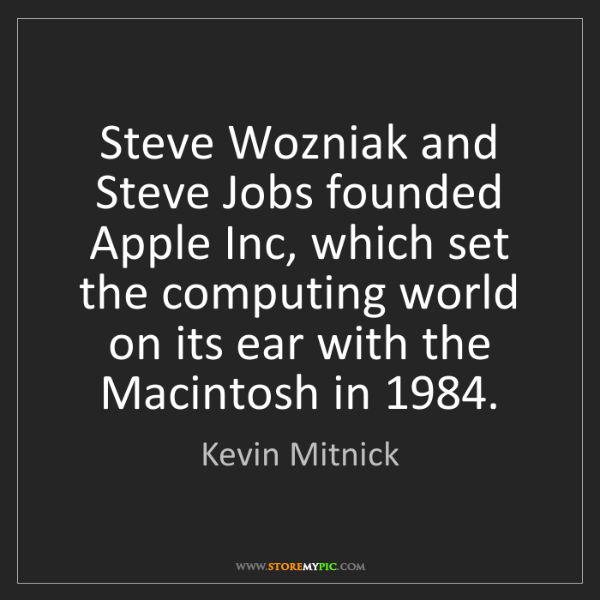 Kevin Mitnick: Steve Wozniak and Steve Jobs founded Apple Inc, which...