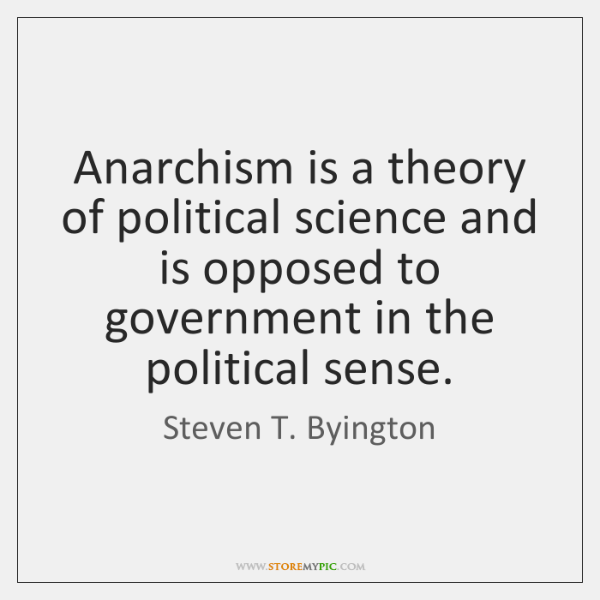 Anarchism is a theory of political science and is opposed to government ...