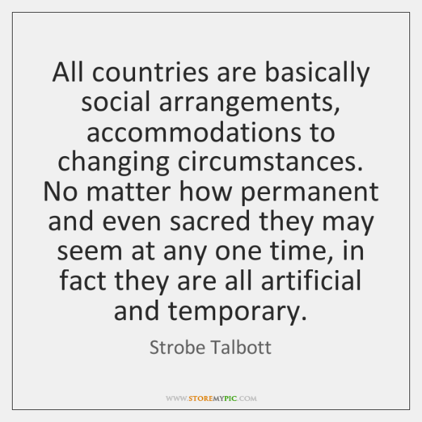 All countries are basically social arrangements, accommodations to changing circumstances. No matter