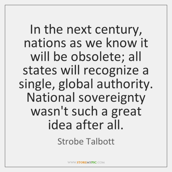 In the next century, nations as we know it will be obsolete; ...