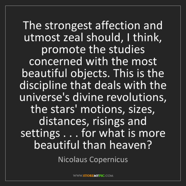 Nicolaus Copernicus: The strongest affection and utmost zeal should, I think,...