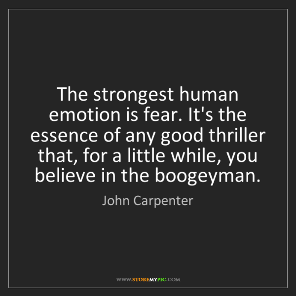 John Carpenter: The strongest human emotion is fear. It's the essence...