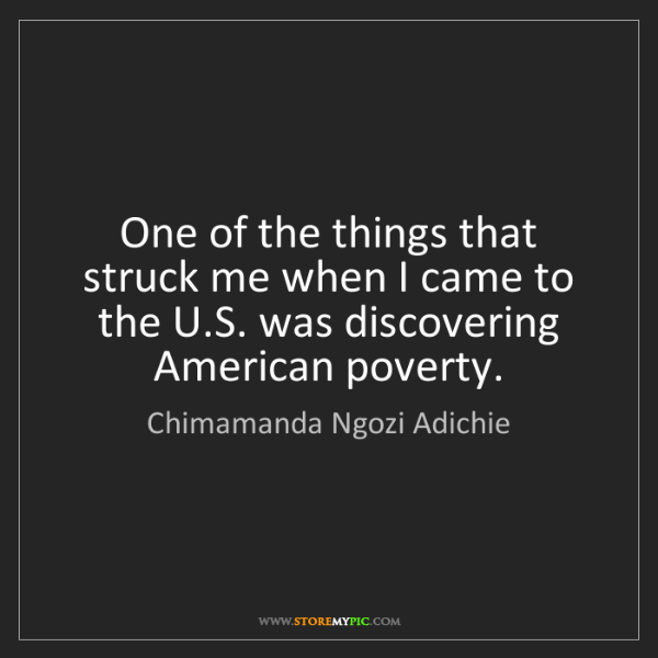 Chimamanda Ngozi Adichie: One of the things that struck me when I came to the U.S....