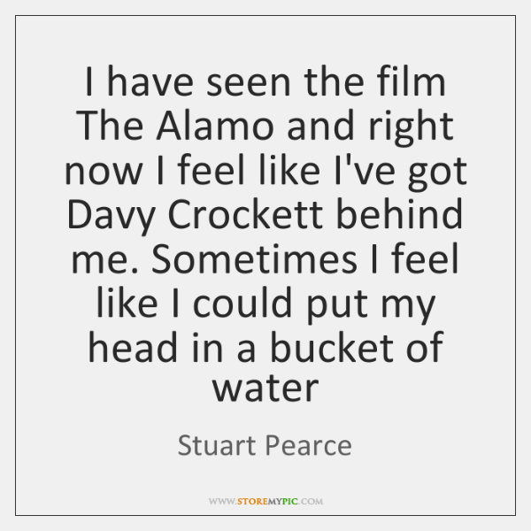 I have seen the film The Alamo and right now I feel ...