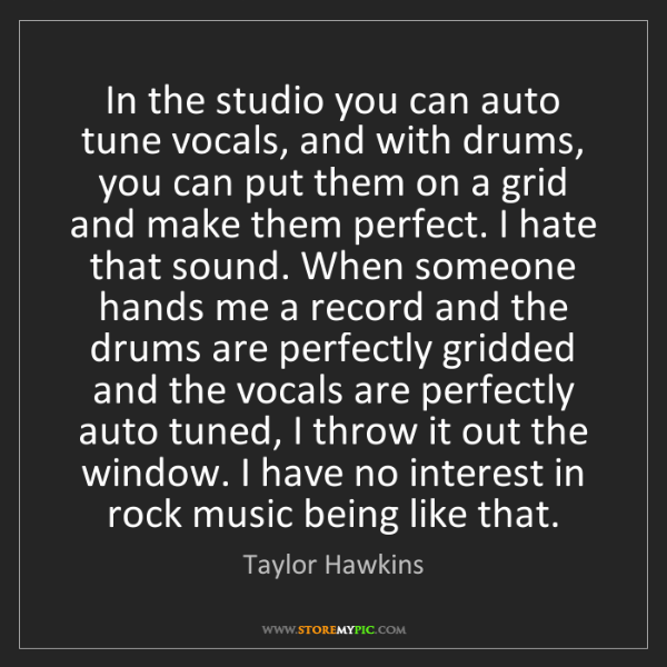 Taylor Hawkins: In the studio you can auto tune vocals, and with drums,...