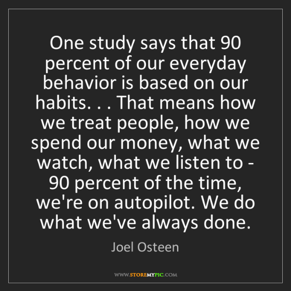 Joel Osteen: One study says that 90 percent of our everyday behavior...