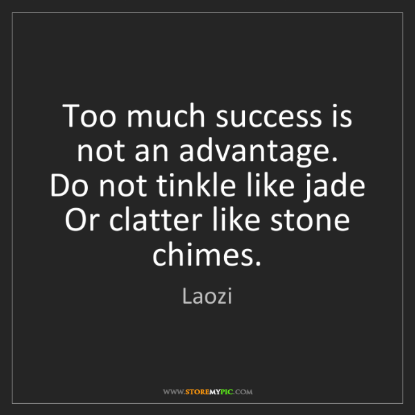 Laozi: Too much success is not an advantage.  Do not tinkle...