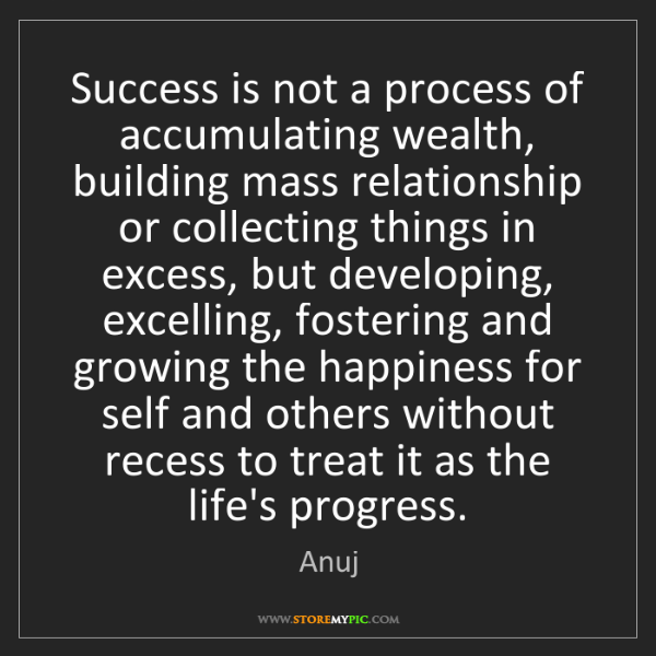 Anuj: Success is not a process of accumulating wealth, building...