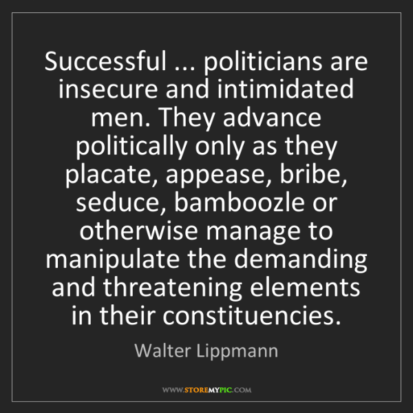 Walter Lippmann: Successful ... politicians are insecure and intimidated...