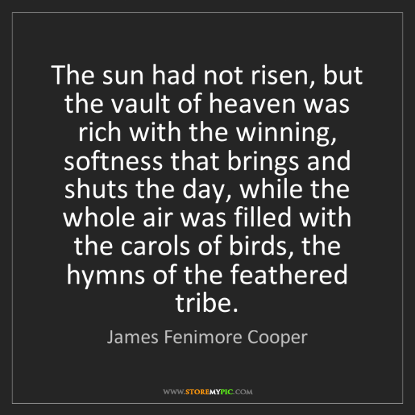 James Fenimore Cooper: The sun had not risen, but the vault of heaven was rich...