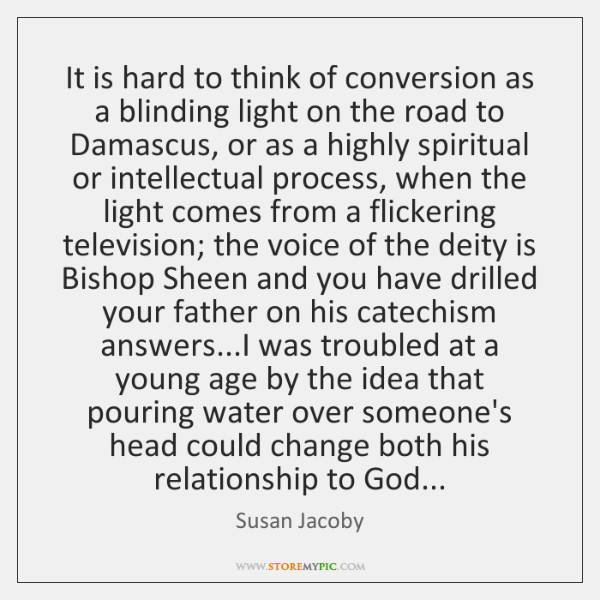 It is hard to think of conversion as a blinding light on ...