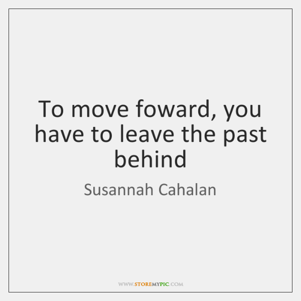 To Move Foward You Have To Leave The Past Behind Storemypic