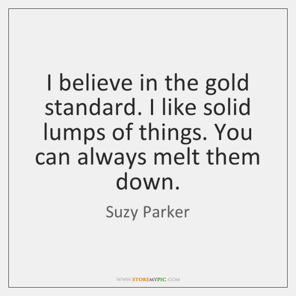 I believe in the gold standard. I like solid lumps of things. ...